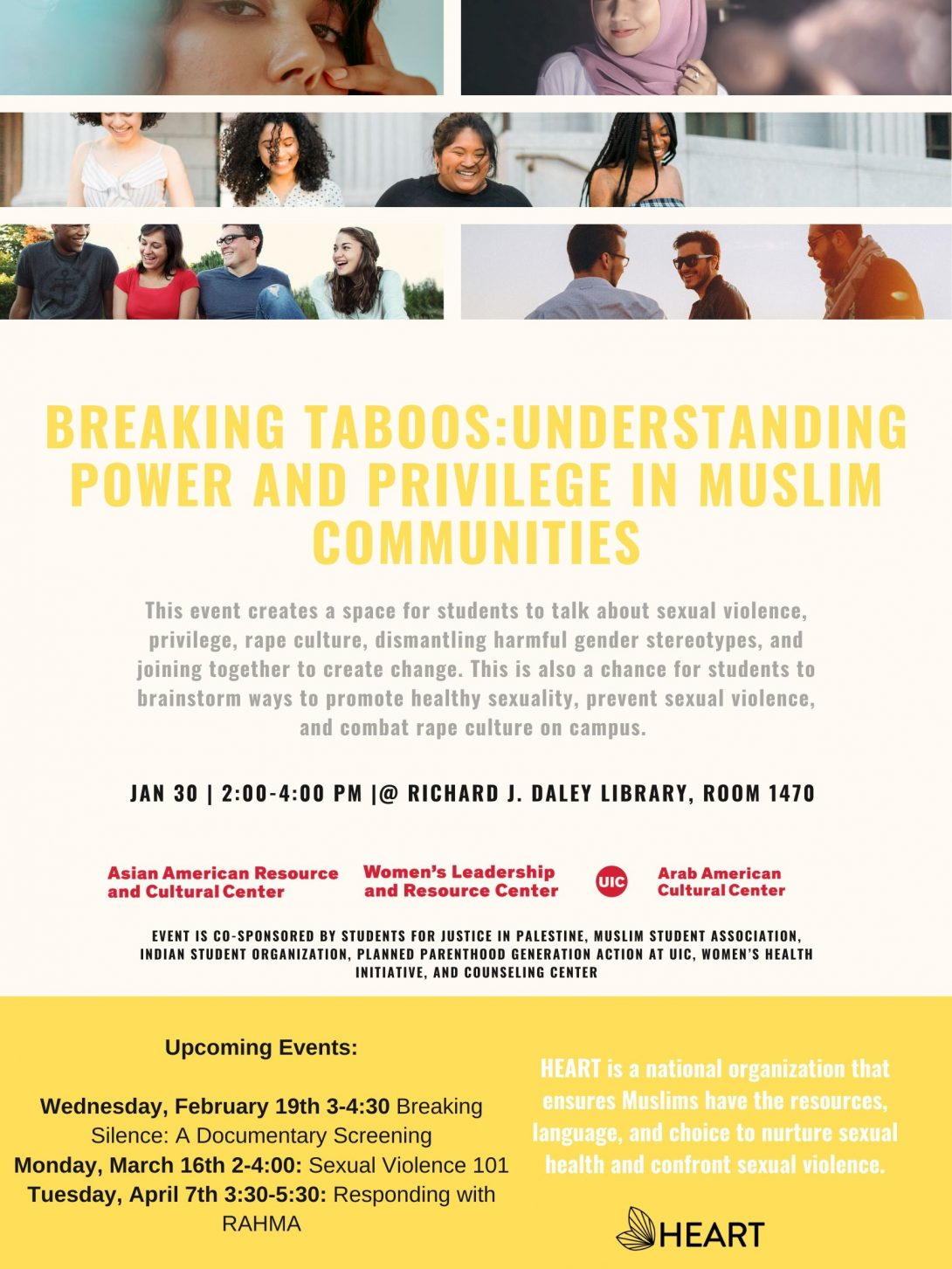 Flyer has three sections, the top is a photo collage of different people's faces. The middle band is a series of writing starting with Title of Event: Breaking Taboos: Understanding Power and Privilege in Muslim Communities. a short description of the event, the date and location and the sponsoring organizations. The bottom third is a yellow band that lists the upcoming three workshops in this series and provides the mission of the group HEART which is a national organization that ensures Muslims have the resources, language, and choice to nurture sexual health and confront sexual violence.