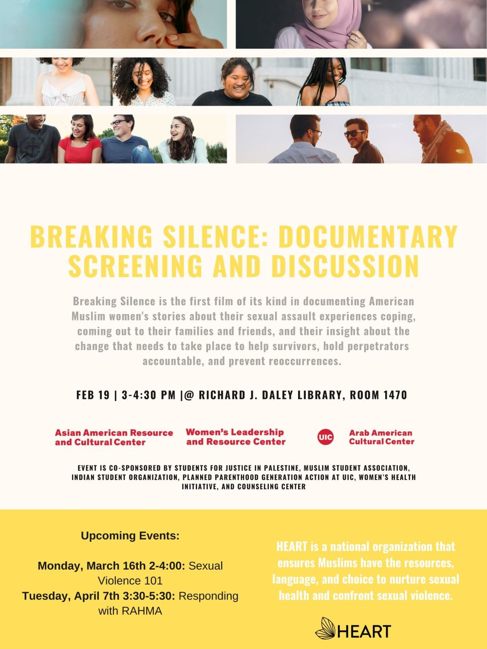Flyer has three sections, the top is a photo collage of different people's faces. The middle band is a series of writing starting with Title of Event: Breaking Silence: Documentary Screening and Discussion. a short description of the event, the date and location and the sponsoring organizations. The bottom third is a yellow band that lists the upcoming two workshops in this series and provides the mission of the group HEART which is a national organization that ensures Muslims have the resources, language, and choice to nurture sexual health and confront sexual violence.