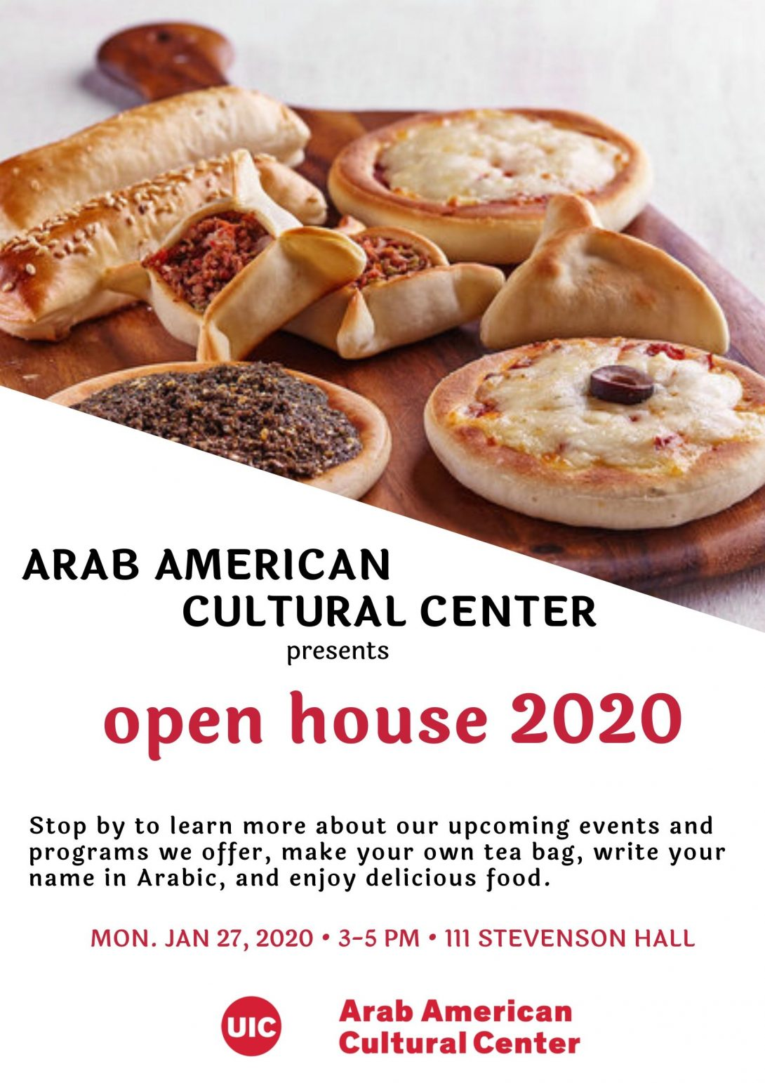 Poster is split into two sections. The top part is a photograph of a number of different kinds of pies (in terms of ingredients cheese, zaat'ar, meat and shape: open circular, triangle, roll). the bottom part reads Arab American Cultural Center presents Open House 2020. Stop by to learn more about our upcoming events and programming we offer, make your own tea bag, write your name in Arabic, and enjoy delicious food. Mon. Jan 27, 2020 from 3-5pm, 111 Stevenson Hall. Underneath the writing there is the ArabAmCC UIC logo.