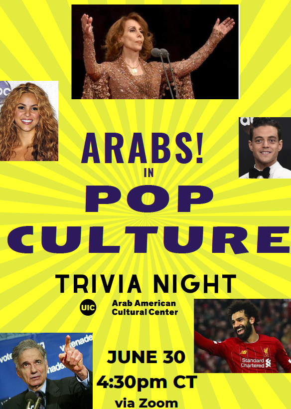 Flyer is primarily yello colored with photographs of famous Arabs dispersed (these include Fairuz, Shakira, Rami Malek, Ralph Nader , and Mohamed Salah). In the Center, the writing reads Arabs! in Pop Culture Trivia Night, followed by the ArabAmCC logo and June 30 at 4:30pm via zoom